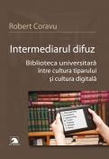 Intermediarul difuz. Biblioteca universitara intre cultura tiparului si cultura digitala